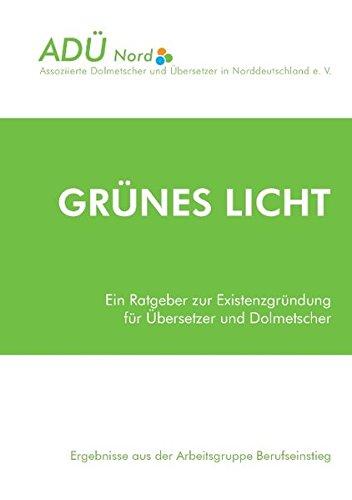 Grünes Licht - Ein Ratgeber zur Existenzgründung für Übersetzer und Dolmetscher: Ergebnisse aus der Arbeitsgruppe Berufseinstieg