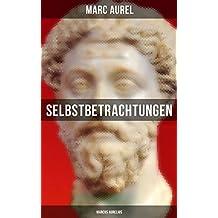 Selbstbetrachtungen - Marcus Aurelius: Selbsterkenntnisse des römischen Kaisers Marcus Aurelius