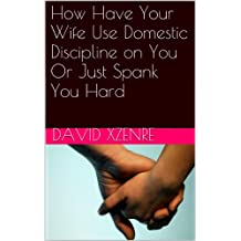 How to Have Your Wife Use Domestic Discipline on Husband, or Hard Spanking (English Edition)