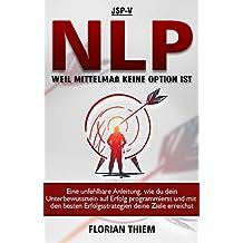 NLP - Weil Mittelmaß keine Option ist: Eine unfehlbare Anleitung, wie du dein Unterbewusstsein auf Erfolg programmierst und mit den besten Erfolgsstrategien deine Ziele erreichst (German Edition)
