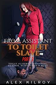 From Assistant..To Toilet Slave - Part 3: Toilet Slavery, Entrapment, Facesitting, Femdom, Humiliation & M