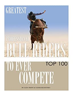 Greatest Professional Bull Riders to Ever Compete: Top 100 (English Edition) von [Trost, Alex, Kravetsky, Vadim]