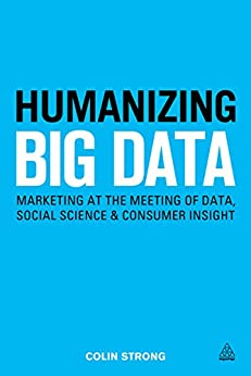 Humanizing Big Data: Marketing at the Meeting of Data, Social Science and Consumer Insight by [Strong, Colin]