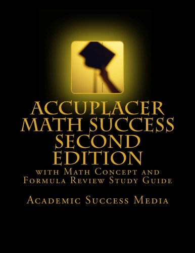 Accuplacer Math Success - Second Edition with Math Concept and Formula Review Study Guide: Includes 200 Accuplacer Math Practice Problems and Solutions