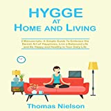 Hygge at Home and Living: 2 Manuscripts: A Simple Guide to Embrace the Danish Art of Happiness, Live a Balanced Life and Be Happy and Healthy in Your Daily Life
