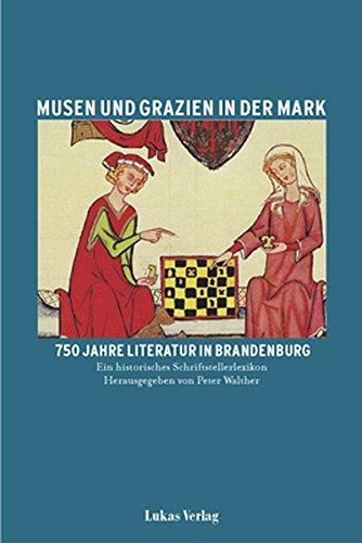 Musen und Grazien in der Mark. 750 Jahre Literatur in Brandenburg / Musen und Grazien in der Mark. 750 Jahre Literatur in Brandenburg: Ein historisches Schriftstellerlexikon