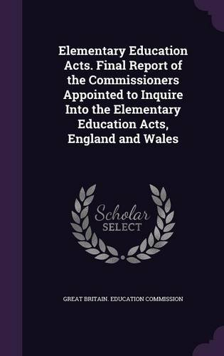 Elementary Education Acts. Final Report of the Commissioners Appointed to Inquire Into the Elementary Education Acts, England and Wales