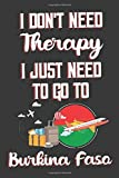 I Don't Need Therapy I Just Need To Go To Burkina Faso: Burkina Faso Travel Notebook | Burkina Faso Vacation Journal | Diary And Logbook Gift | To Do ... More  | 6x 9 (15.24 x 22.86 cm) 120 Pages