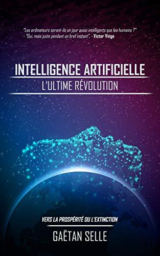 Intelligence artificielle - L'ultime révolution: Vers la prospérité ou l'extinction par Gaëtan Selle