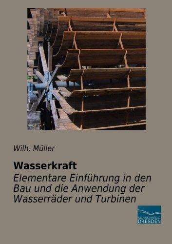 Wasserkraft-Elementare Einfuehrung in den Bau und die Anwendung der Wasserraeder