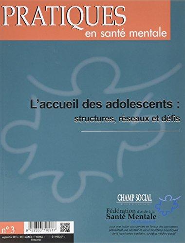 Pratiques en Sante Mentale 2015 N 3, l'Accueil des Adolescents : Structures, Reseaux et Défis