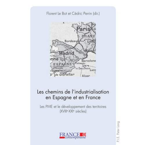 Les Chemins De L'industrialisation En Espagne Et En France: Les Pme Et Le Developpement Des Territoires Xviiie -xxie-siecles