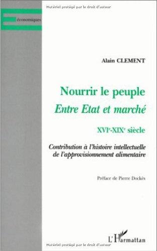 Nourrir le peuple. Entre Etat et marché XVIe XIXe siècle. Contribution à l'histoire intellectuelle de l'approvisionnement alimentaire