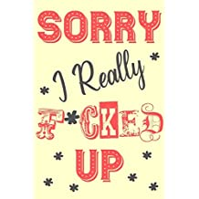 Sorry I Really F*cked Up: Sorry For Being A Jerk Crazy Late A Stupid Idiot Wrong Apology Gift Notebook