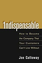 Indispensable: How To Become The Company That Your Customers Can′t Live Without