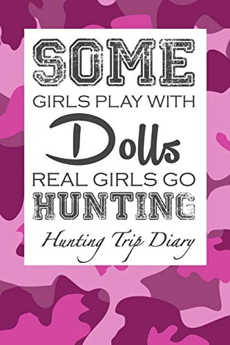 Cabelas Camo (Some Girls Play With Dolls Real Girls Go Hunting: Hunting Trip Diary Camouflage ( Camo ) Journal Notebook Cover | Outdoor Record for Hunts from Bucks ... To Elk Camp | Space for up 50 Trip Details)