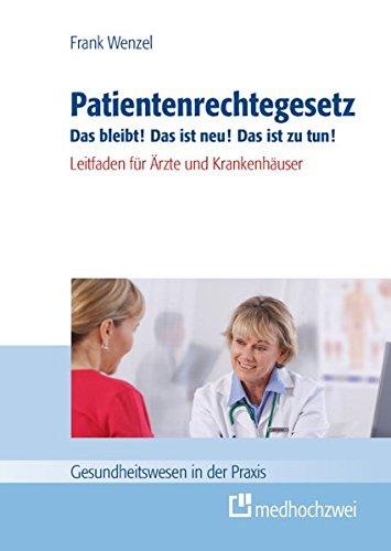 Patientenrechtegesetz Das bleibt! Das ist neu! Das ist zu tun!: Leitfaden für Ärzte und Krankenhäuser (Gesundheitswesen in der Praxis)