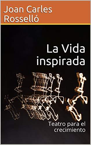 La Vida inspirada: Teatro para el crecimiento por Joan Carles  Rosselló