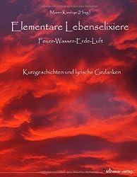 Elementare Lebenselixiere: Feuer - Wasser - Erde - Luft. Kurzgeschichten und lyrische Gedanken