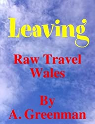 Leaving: Raw Travel Wales (The Adventures of a Greenman Book 7)