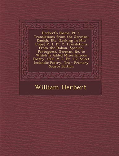 Herbert's Poems: PT. 1. Translations from the German, Danish, Etc. (Lacking in Miu Copy) V. 1, PT. 2. Translations from the Italian, Sp