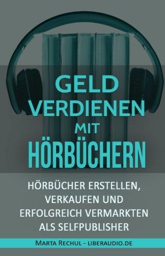 Online Geld verdienen mit Hörbüchern: Hörbücher erstellen, verkaufen und erfolgreich vermarkten als Selfpublisher (Online Geld verdienen, Geld Self-Publisher, Online-Marketing)