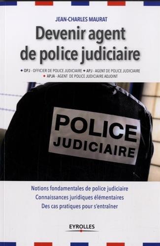 Devenir agent de police judiciaire: OPJ, APJ, APJA . Notions fondamentales de police judiciaire. Connaissances juridiques élémentaires. Des cas pratiques pour s'entraîner.