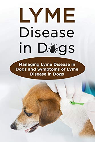 Lyme Disease in Dogs: Managing Lyme Disease in Dogs and Symptoms of Lyme Disease in Dogs -