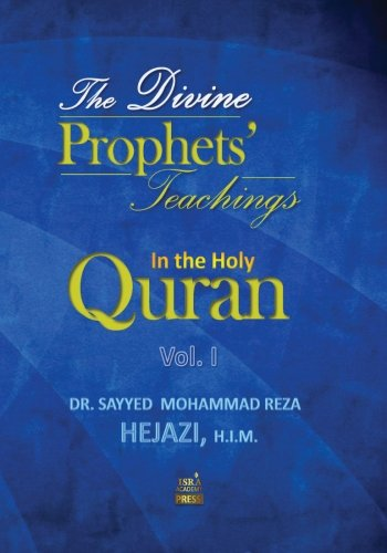 The Divine Prophets` Teachings In the Holy Quran Vol. I: A Quranic Interpretation of Selected Verses
