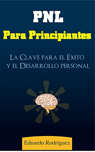 PNL: Programación Neurolinguística para principiantes: La Clave del Éxito y Desarrollo Personal (Programacion Neurolinguistica, Desarrollo Personal)