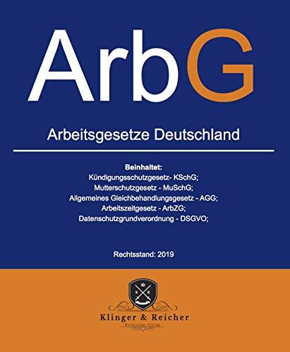 Arbeitsgesetze ArbG Deutschland: beinhaltet: alles zum Thema Arbeitsverhältnis, Kündigungsschutzgesetz - KSchG, Arbeitsschutzgesetz - ArbSchG (Rechtsstand 2019 1)