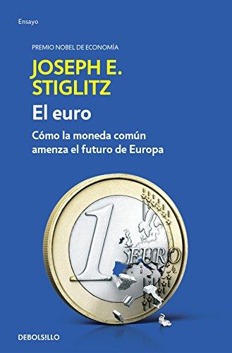El euro: Cómo la moneda común amenaza el futuro de Europa (ENSAYO-ECONOMÍA) por Joseph E. Stiglitz