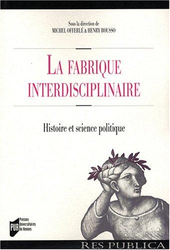 La fabrique interdisciplinaire : Histoire et science politique par Michel Offerlé, Henry Rousso, Pierre-Yves Baudot, Laure Blévis, Marie-Laure Legay, Collectif