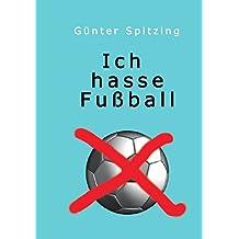 Ich hasse Fußball: Rausch und Ekstasse um das runde Leder