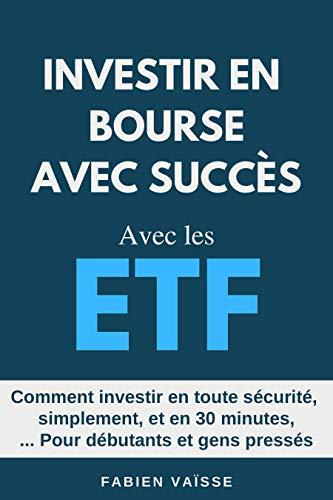 Investir en bourse avec succès avec les ETF: Comment investir en toute sécurité et en 30 minutes, pour débutants et gens pressés par Fabien Vaisse