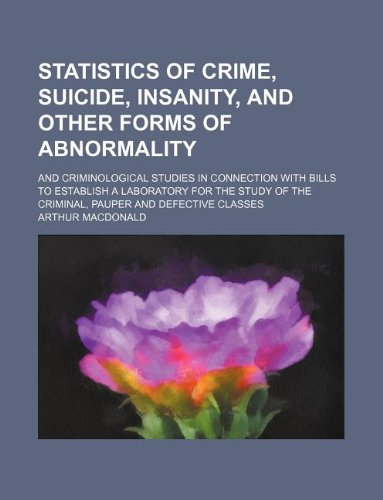 Statistics of crime, suicide, insanity, and other forms of abnormality; and criminological studies in connection with bills to establish a laboratory ... of the criminal, pauper and defective classes