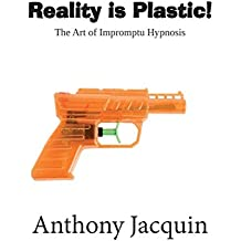 Reality is Plastic. The Art of Impromptu Hypnosis. (English Edition)