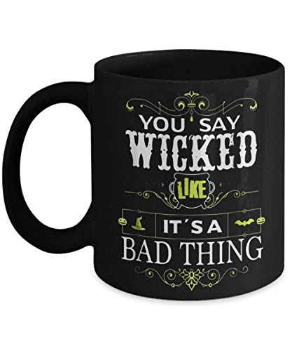You Say Wicked Like its a Bad Thing Halloween - Funny Halloween Day Coffee Mug Gift Coffee Cup Mugs - Halloween Great Gifts Idea for Men, Women, Mom,