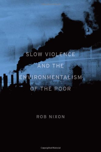 Slow Violence and the Environmentalism of the Poor: Written by Rob Nixon, 2011 Edition, Publisher: Harvard University Press [Hardcover]