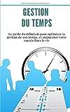 Gestion du temps : Le guide du débutant pour optimiser la gestion de son temps, et augmenter votre succès dans la vie...