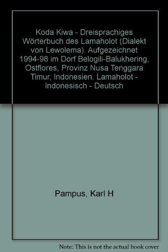 Koda Kiwa - Dreisprachiges Wörterbuch des Lamaholot (Dialekt von Lewolema). Aufgezeichnet 1994-98 im Dorf Belogili-Balukhering, Ostflores, Provinz Nusa - Indonesisch - Deutsch