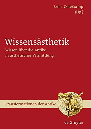 Wissensästhetik: Wissen über die Antike in ästhetischer Vermittlung (Transformationen der Antike 6)