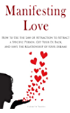 Manifesting Love: How to Use the Law of Attraction to Attract a Specific Person, Get Your Ex Back, and Have the Relationship of Your Dreams (English Edition)
