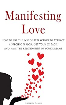 Manifesting Love: How to Use the Law of Attraction to Attract a Specific Person, Get Your Ex Back, and Have the Relationship of Your Dreams by [Daniels, Elizabeth]