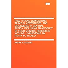 [(How I Found Livingstone; Travels, Adventures, and Discoveres in Central Africa, Including an Account of Four Months' Residence with Dr. Livingstone, by Henry M. Stanley)] [Author: Henry M Stanley] published on (January, 2010)