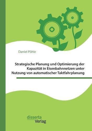 Strategische Planung und Optimierung der Kapazität in Eisenbahnnetzen unter Nutzung von automatischer Taktfahrplanung
