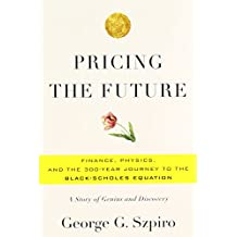 Pricing the Future: Finance, Physics, and the 300-Year Journey to the Black-Scholes Equation: A Story of Genius and Discovery[ PRICING THE FUTURE: FINANCE, PHYSICS, AND THE 300-YEAR JOURNEY TO THE BLACK-SCHOLES EQUATION: A STORY OF GENIUS AND DISCOVERY ] By Szpiro, George G. ( Author )Nov-29-2011 Hardcover