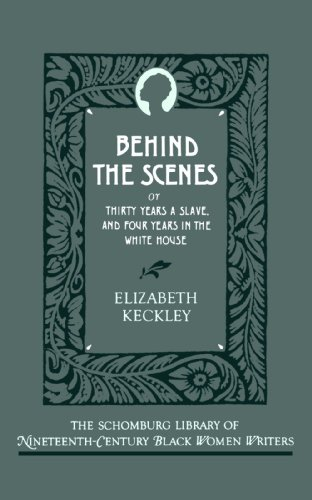 Behind the Scenes: Or, Thirty Years a Slave, and Four Years in the White House (The Schomburg Library of Nineteenth-Century Black Women Writers)