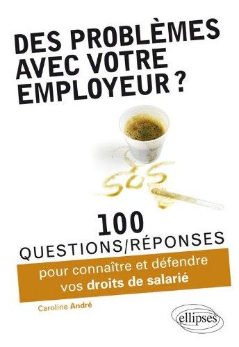 Des Problèmes avec votre Employeur ? 100 Questions-Réponses pour Connaître & Deféndre Vos Droits de Salarié