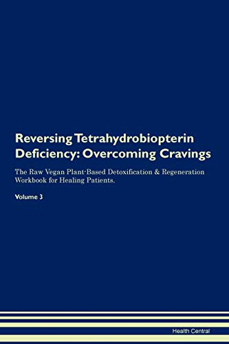 Reversing Tetrahydrobiopterin Deficiency: Overcoming Cravings The Raw Vegan Plant-Based Detoxification & Regeneration Workbook for Healing Patients. V